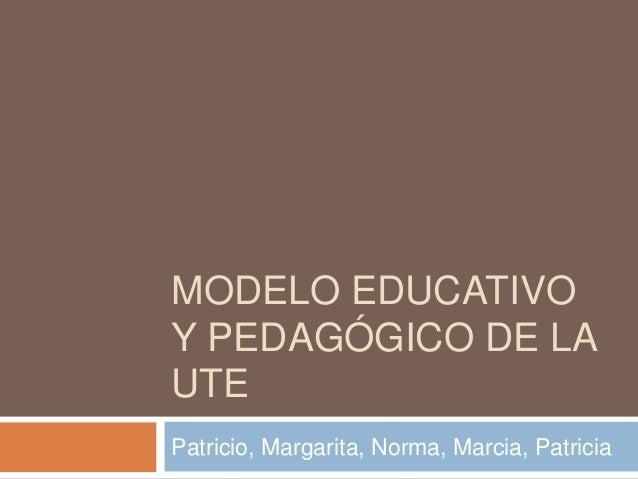 MODELO EDUCATIVO Y PEDAGÓGICO DE LA UTE Patricio, Margarita, Norma, Marcia, Patricia