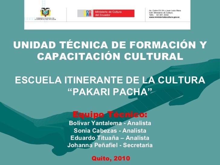 """UNIDAD TÉCNICA DE FORMACIÓN Y CAPACITACIÓN CULTURAL ESCUELA ITINERANTE DE LA CULTURA """"PAKARI PACHA"""" Equipo Técnico: Bolíva..."""
