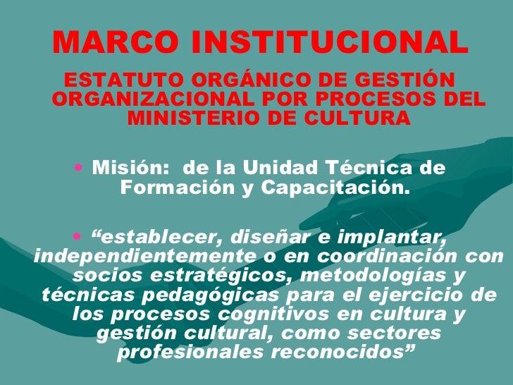 MARCO INSTITUCIONAL <ul><li>ESTATUTO ORGÁNICO DE GESTIÓN ORGANIZACIONAL POR PROCESOS DEL MINISTERIO DE CULTURA </li></ul><...