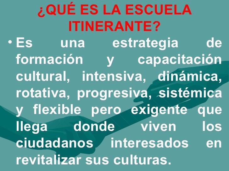 ¿QUÉ ES LA ESCUELA ITINERANTE? <ul><li>Es una estrategia de formación y capacitación cultural, intensiva, dinámica, rotati...