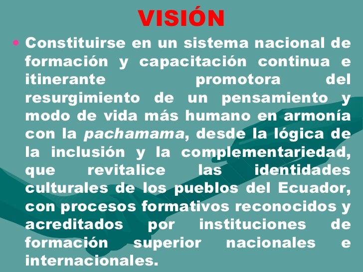 VISIÓN <ul><li>Constituirse en un sistema nacional de formación y capacitación continua e itinerante  promotora del resurg...