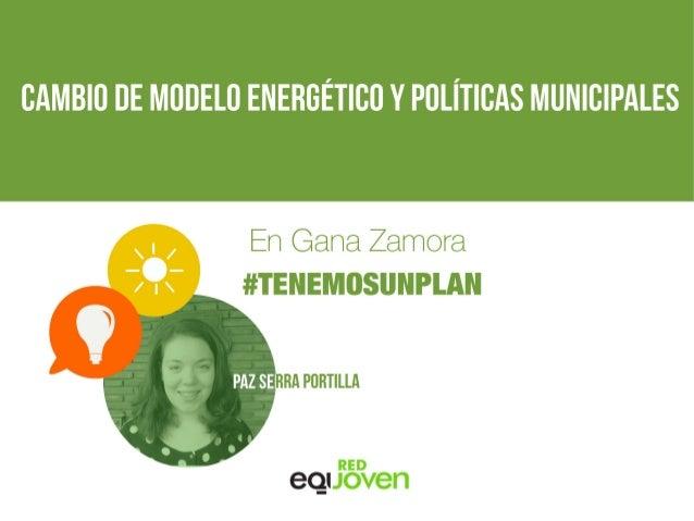 CAMBIO DE MODELO ENERGÉTICO Y POLÍTICAS MUNICIPALES En Gana Zamora #TENEMOSUNPLAN Paz Serra Portilla