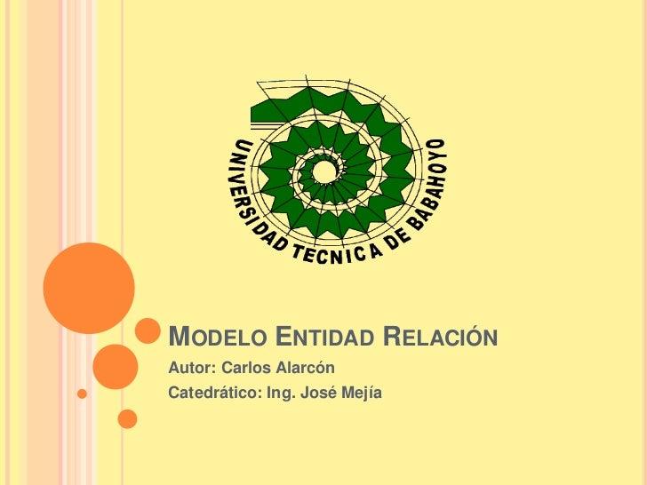 MODELO ENTIDAD RELACIÓNAutor: Carlos AlarcónCatedrático: Ing. José Mejía