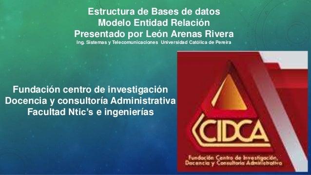 Estructura de Bases de datos Modelo Entidad Relación Presentado por León Arenas Rivera Ing. Sistemas y Telecomunicaciones ...