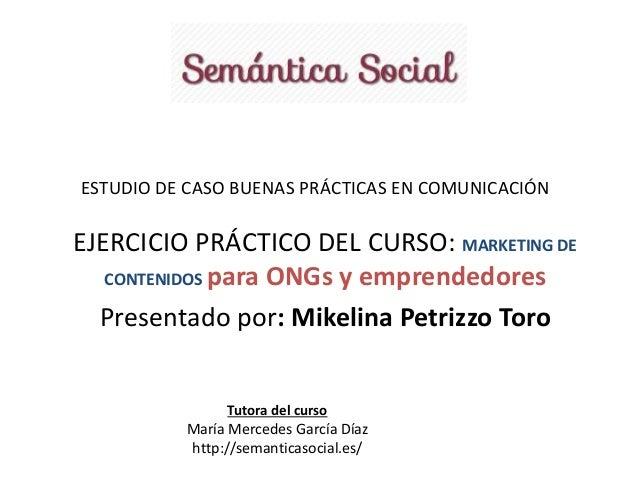 ESTUDIO DE CASO BUENAS PRÁCTICAS EN COMUNICACIÓN  EJERCICIO PRÁCTICO DEL CURSO: MARKETING DE  CONTENIDOS para ONGs y empre...