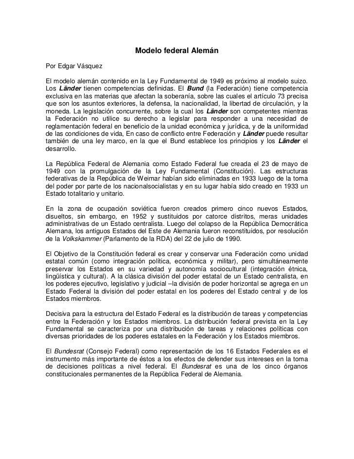 Modelo federal AlemánPor Edgar VásquezEl modelo alemán contenido en la Ley Fundamental de 1949 es próximo al modelo suizo....