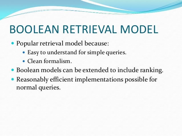 BOOLEAN RETRIEVAL MODEL  Popular retrieval model because:  Easy to understand for simple queries.  Clean formalism.  B...