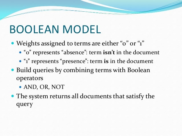 """BOOLEAN MODEL  Weights assigned to terms are either """"0"""" or """"1""""  """"0"""" represents """"absence"""": term isn't in the document  """"..."""