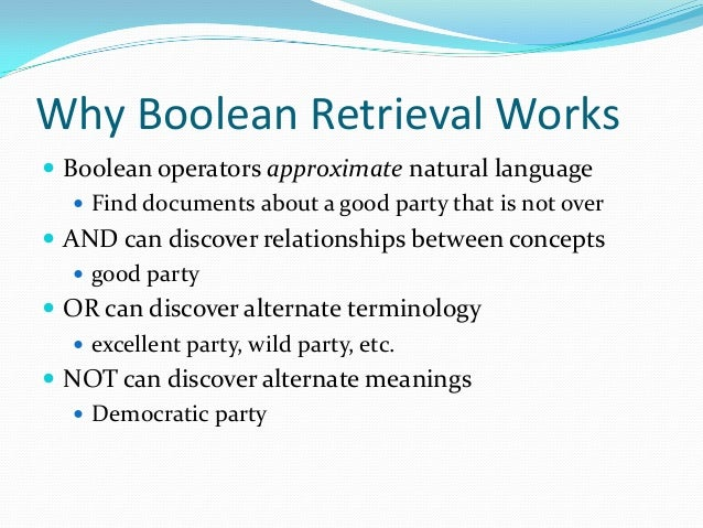 Why Boolean Retrieval Works  Boolean operators approximate natural language  Find documents about a good party that is n...