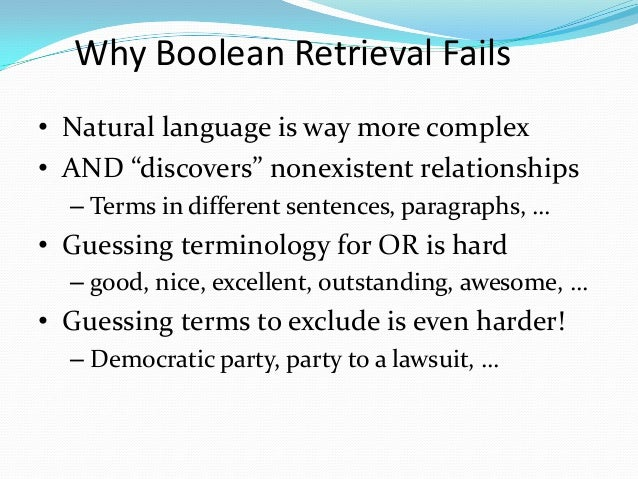 """Why Boolean Retrieval Fails • Natural language is way more complex • AND """"discovers"""" nonexistent relationships – Terms in ..."""