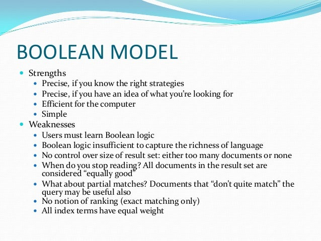 BOOLEAN MODEL  Strengths  Precise, if you know the right strategies  Precise, if you have an idea of what you're lookin...
