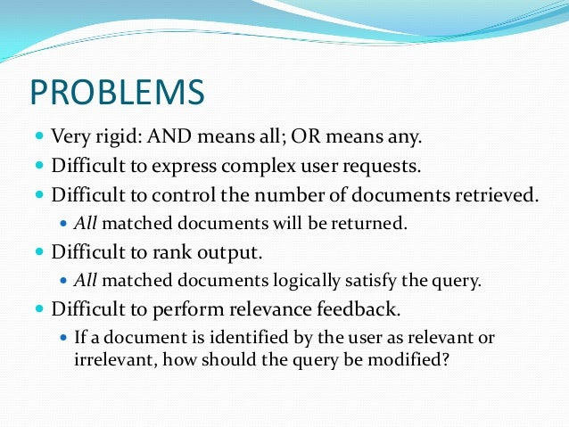 PROBLEMS  Very rigid: AND means all; OR means any.  Difficult to express complex user requests.  Difficult to control t...