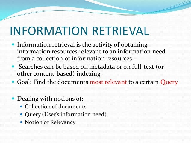 INFORMATION RETRIEVAL  Information retrieval is the activity of obtaining information resources relevant to an informatio...