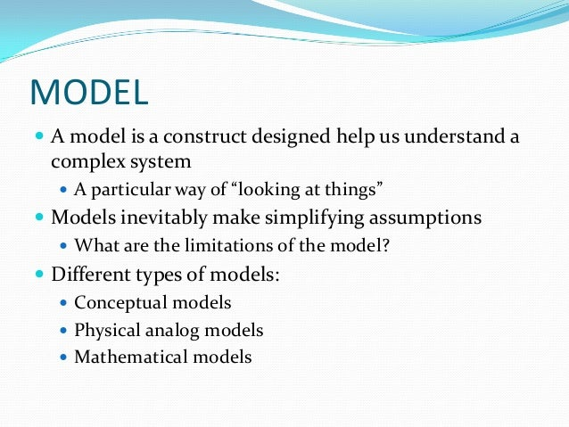 """MODEL  A model is a construct designed help us understand a complex system  A particular way of """"looking at things""""  Mo..."""