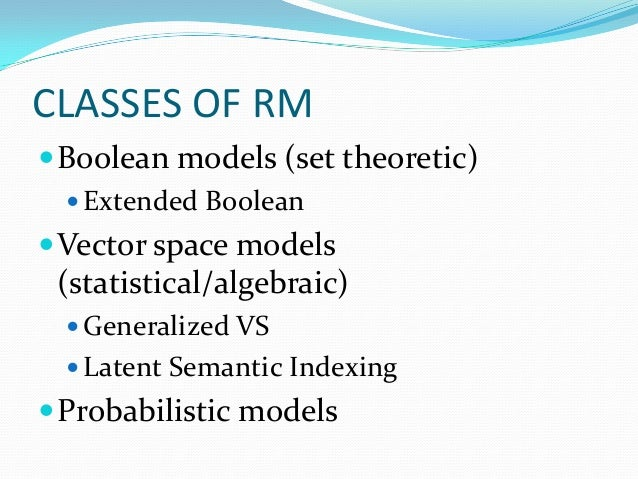 CLASSES OF RM Boolean models (set theoretic)  Extended Boolean Vector space models (statistical/algebraic)  Generalize...