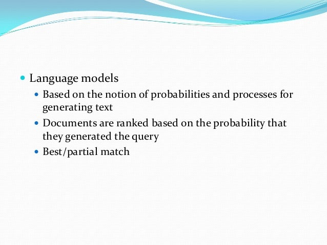  Language models  Based on the notion of probabilities and processes for generating text  Documents are ranked based on...