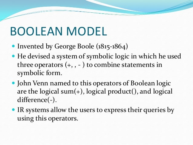 BOOLEAN MODEL  Invented by George Boole (1815-1864)  He devised a system of symbolic logic in which he used three operat...