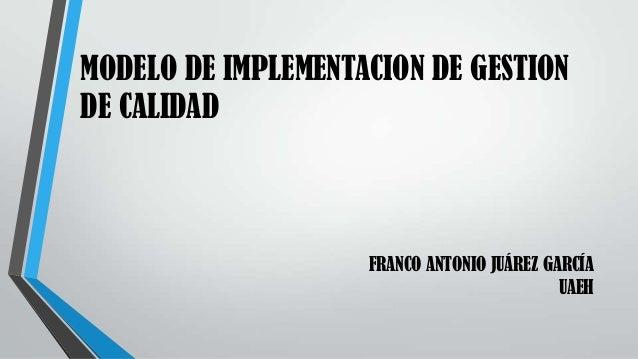 MODELO DE IMPLEMENTACION DE GESTION DE CALIDAD FRANCO ANTONIO JUÁREZ GARCÍA UAEH