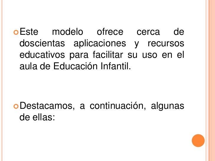  Este   modelo ofrece cerca de doscientas aplicaciones y recursos educativos para facilitar su uso en el aula de Educació...