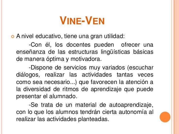VINE-VEN   A nivel educativo, tiene una gran utilidad:         -Con él, los docentes pueden ofrecer una    enseñanza de l...