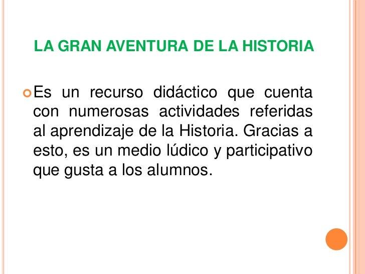 LA GRAN AVENTURA DE LA HISTORIA Es un recurso didáctico que cuenta con numerosas actividades referidas al aprendizaje de ...