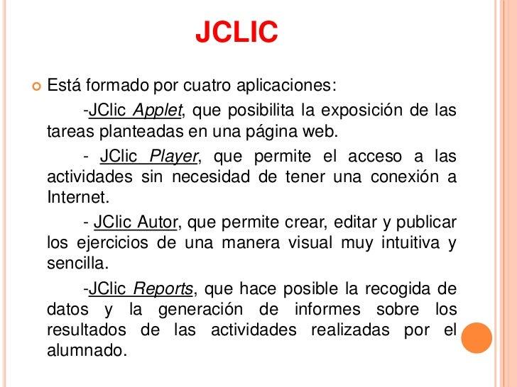 JCLIC   Está formado por cuatro aplicaciones:         -JClic Applet, que posibilita la exposición de las    tareas plante...