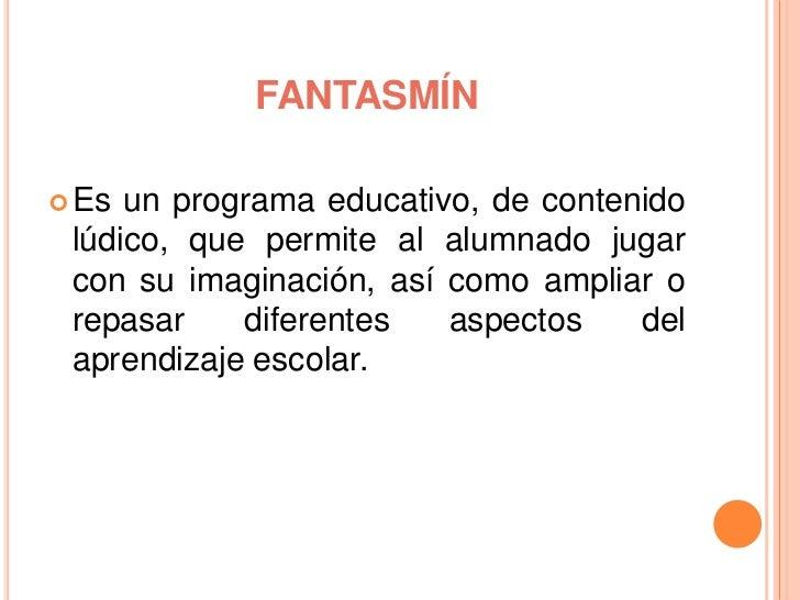 FANTASMÍN Es un programa educativo, de contenido lúdico, que permite al alumnado jugar con su imaginación, así como ampli...