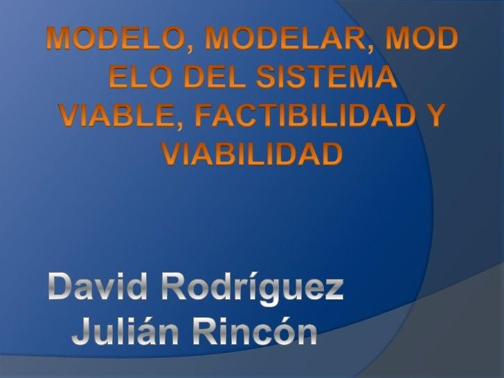 MODELO, MODELAR, MODELO DEL SISTEMA VIABLE, FACTIBILIDAD Y VIABILIDAD<br />David Rodríguez<br />Julián Rincón<br />