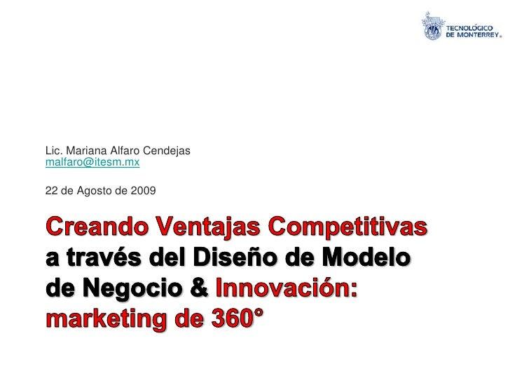 Lic. Mariana Alfaro Cendejasmalfaro@itesm.mx<br />22 de Agosto de 2009<br />Creando Ventajas Competitivas a través del Dis...