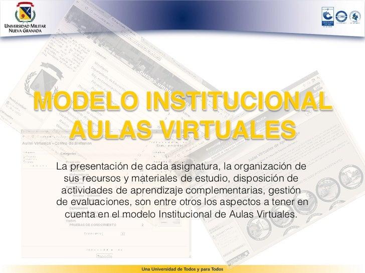 MODELO INSTITUCIONAL  AULAS VIRTUALES La presentación de cada asignatura, la organización de  sus recursos y materiales d...