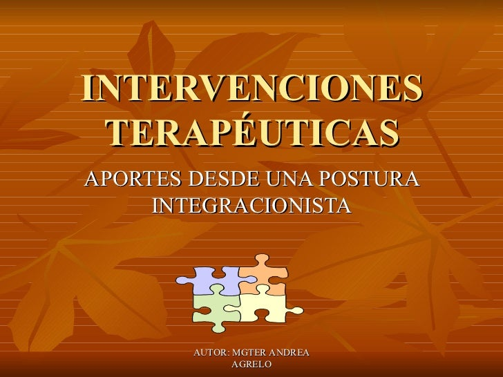 INTERVENCIONES TERAPÉUTICAS APORTES DESDE UNA POSTURA INTEGRACIONISTA AUTOR: MGTER ANDREA AGRELO