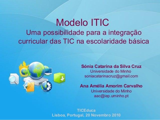 Modelo ITIC Uma possibilidade para a integração curricular das TIC na escolaridade básica TICEduca Lisboa, Portugal, 20 No...
