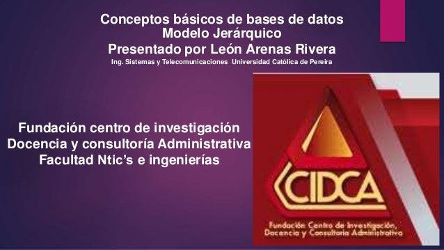 Conceptos básicos de bases de datos Modelo Jerárquico Presentado por León Arenas Rivera Ing. Sistemas y Telecomunicaciones...