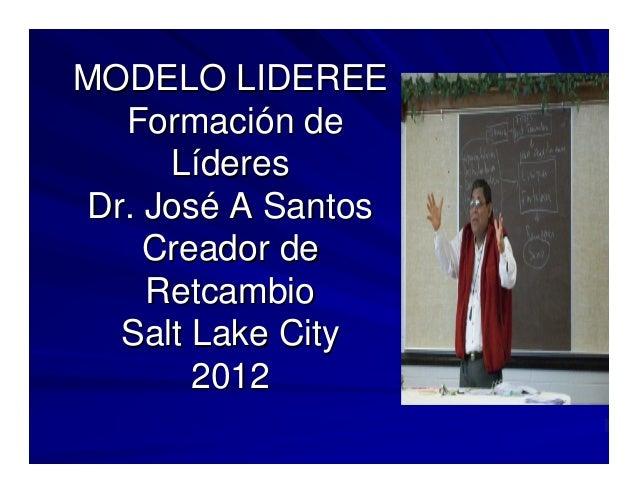 MODELO LIDEREE   Formación de      Líderes Dr. José A Santos     Creador de     Retcambio   Salt Lake City        2012