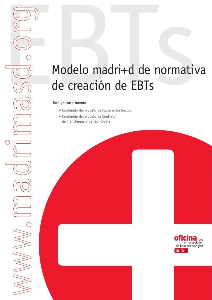 EBTs  Modelo madri+d de normativa  de creación de EBTs  Incluye como Anexo:     • Contenido del modelo de Pacto entre Soci...