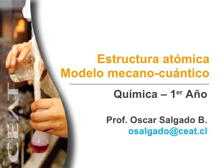 Estructura atómica Modelo mecano-cuántico Química – 1er Año Prof. Oscar Salgado B. osalgado@ceat.cl