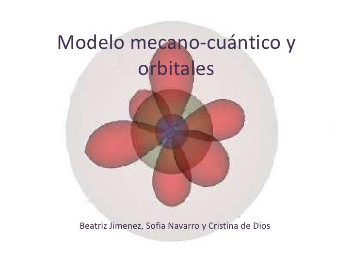 Modelo mecano-cuántico y       orbitales  Beatriz Jimenez, Sofia Navarro y Cristina de Dios