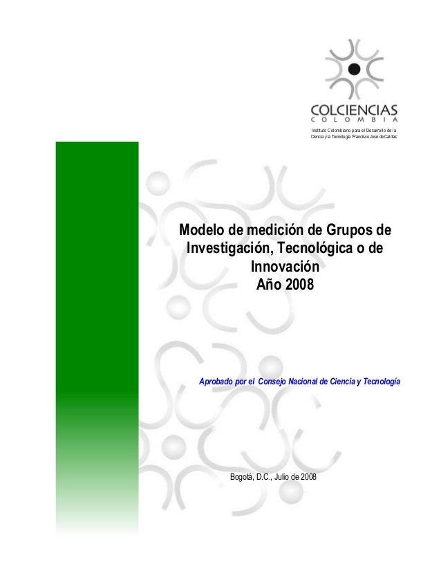 Modelo de medición de Grupos deInvestigación, Tecnológica o deInnovaciónAño 2008Aprobado por el Consejo Nacional de Cienci...