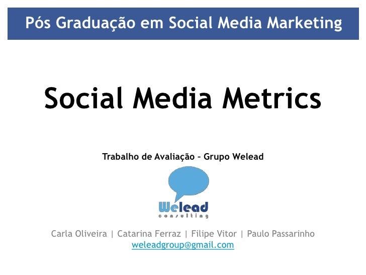 Pós Graduação em Social Media Marketing <br />Social Media Metrics<br />Trabalho de Avaliação – Grupo Welead<br />Carla Ol...