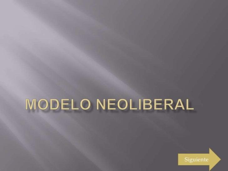 MODELO NEOLIBERAL<br />Siguiente<br />