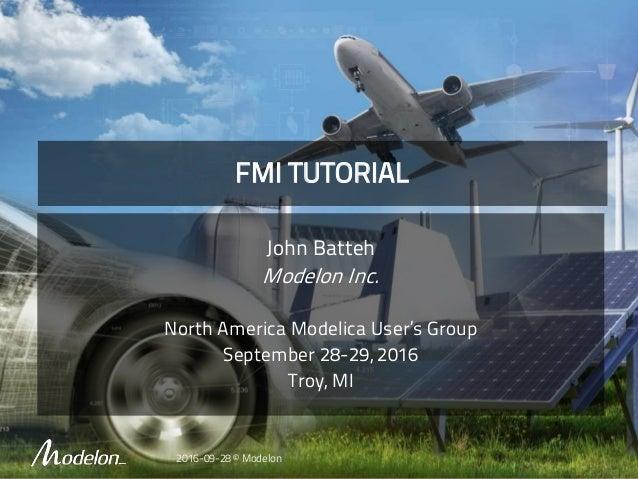 FMI TUTORIAL John Batteh Modelon Inc. North America Modelica User's Group September 28-29, 2016 Troy, MI 2016-09-28 © Mode...