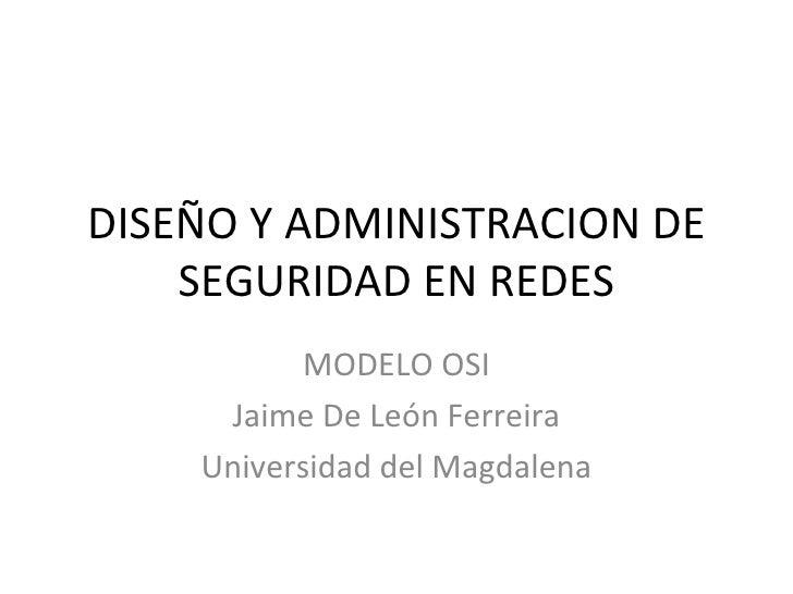 DISEÑO Y ADMINISTRACION DE SEGURIDAD EN REDES MODELO OSI Jaime De León Ferreira Universidad del Magdalena