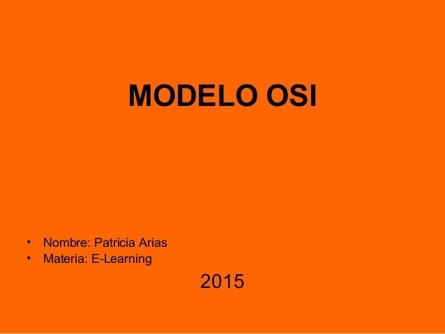 MODELO OSI • Nombre: Patricia Arias • Materia: E-Learning 2015
