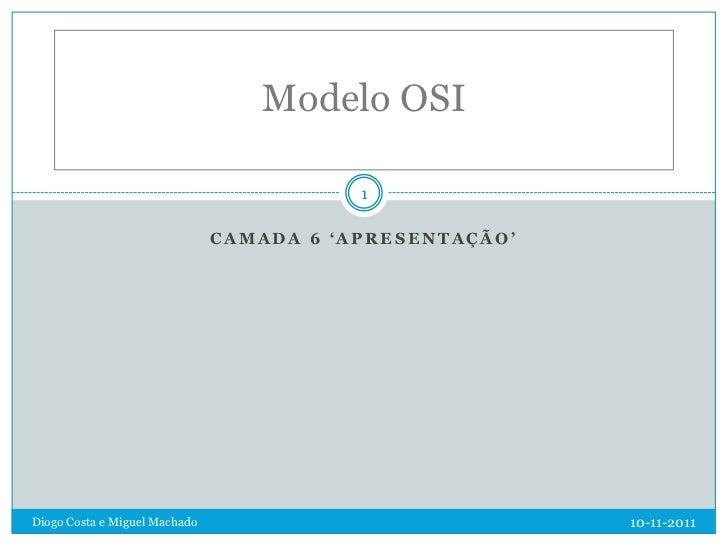 Modelo OSI                                          1                               CAMADA 6 'APRESENTAÇÃO'Diogo Costa e M...