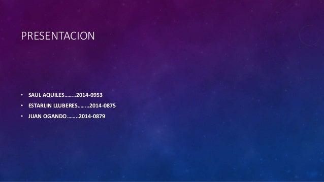 PRESENTACION • SAUL AQUILES……..2014-0953 • ESTARLIN LLUBERES……..2014-0875 • JUAN OGANDO……..2014-0879