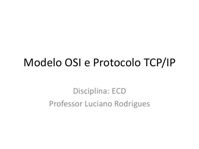 Modelo OSI e Protocolo TCP/IPDisciplina: ECDProfessor Luciano Rodrigues