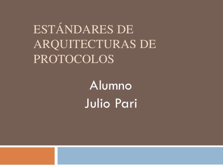 ESTÁNDARES DEARQUITECTURAS DEPROTOCOLOS       Alumno      Julio Pari