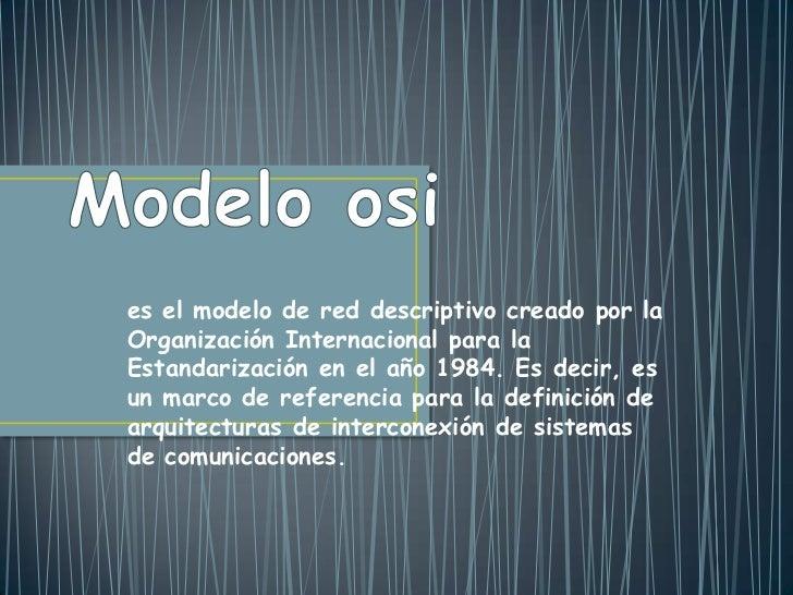 es el modelo de red descriptivo creado por laOrganización Internacional para laEstandarización en el año 1984. Es decir, e...