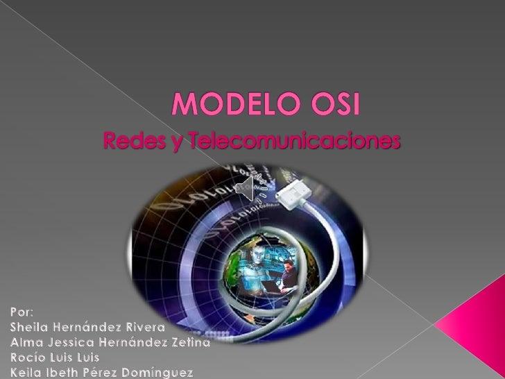 MODELO OSI<br />Redes y Telecomunicaciones<br />Por:<br />Sheila Hernández Rivera<br />Alma Jessica Hernández Zetina<br />...