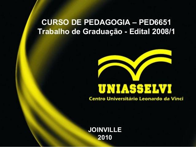 CURSO DE PEDAGOGIA – PED6651 Trabalho de Graduação - Edital 2008/1 JOINVILLE 2010